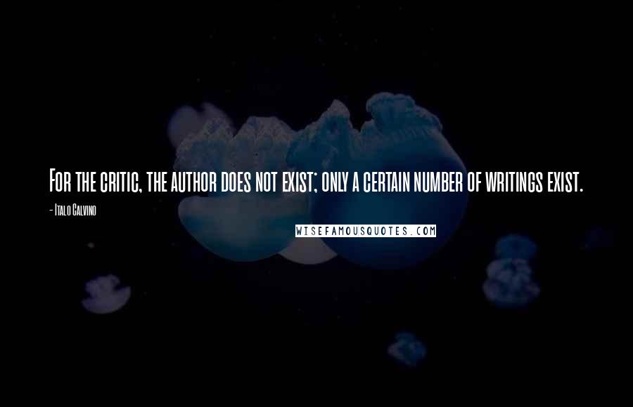 Italo Calvino quotes: For the critic, the author does not exist; only a certain number of writings exist.