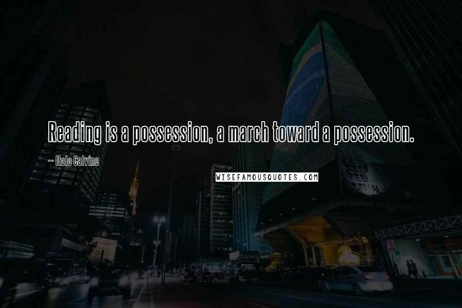 Italo Calvino quotes: Reading is a possession, a march toward a possession.