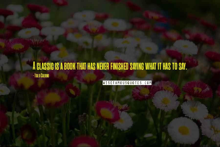 Italo Calvino quotes: A classic is a book that has never finished saying what it has to say.