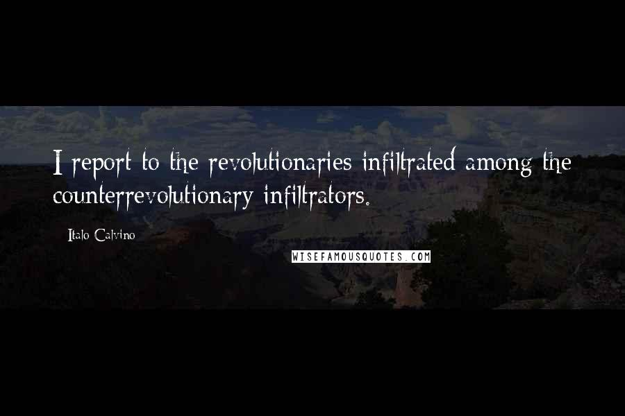 Italo Calvino quotes: I report to the revolutionaries infiltrated among the counterrevolutionary infiltrators.