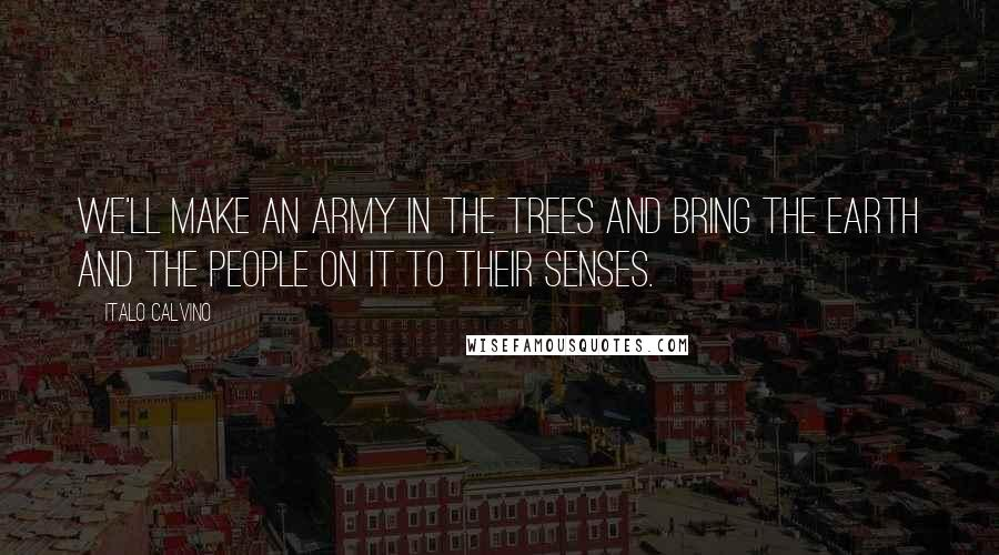 Italo Calvino quotes: We'll make an army in the trees and bring the earth and the people on it to their senses.