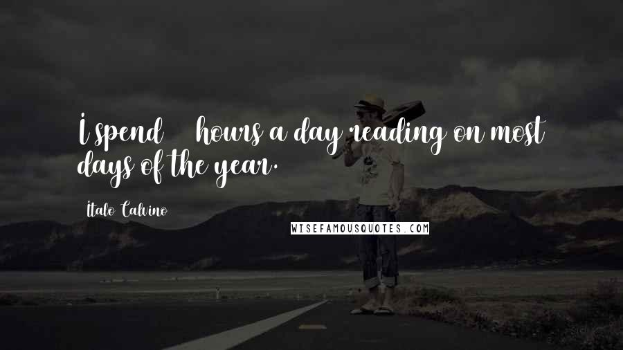 Italo Calvino quotes: I spend 12 hours a day reading on most days of the year.