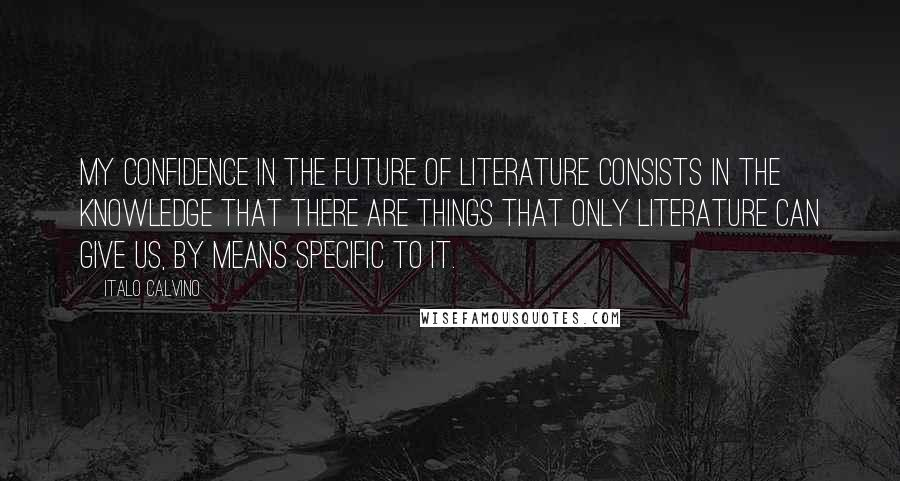 Italo Calvino quotes: My confidence in the future of literature consists in the knowledge that there are things that only literature can give us, by means specific to it.