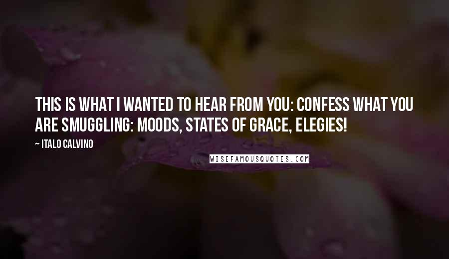Italo Calvino quotes: This is what I wanted to hear from you: confess what you are smuggling: moods, states of grace, elegies!