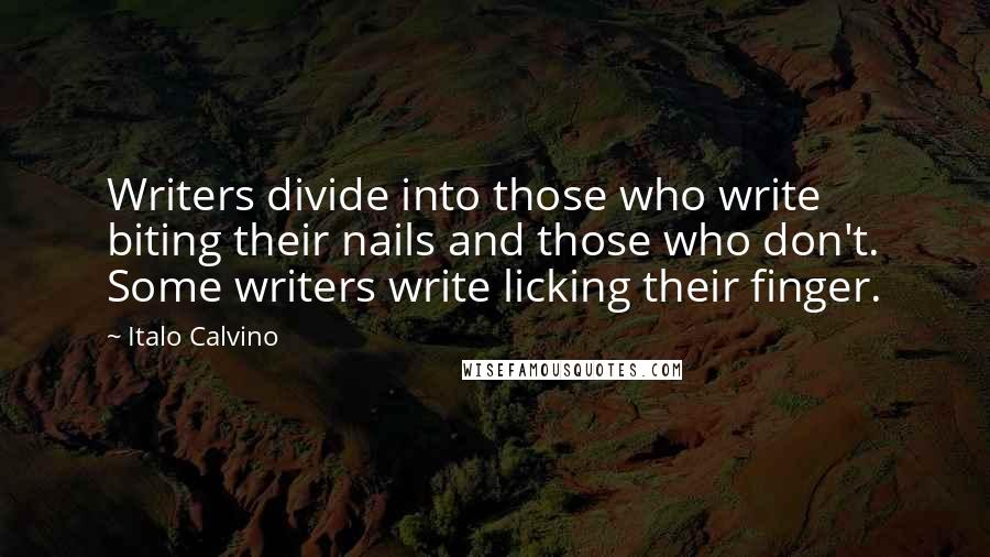 Italo Calvino quotes: Writers divide into those who write biting their nails and those who don't. Some writers write licking their finger.