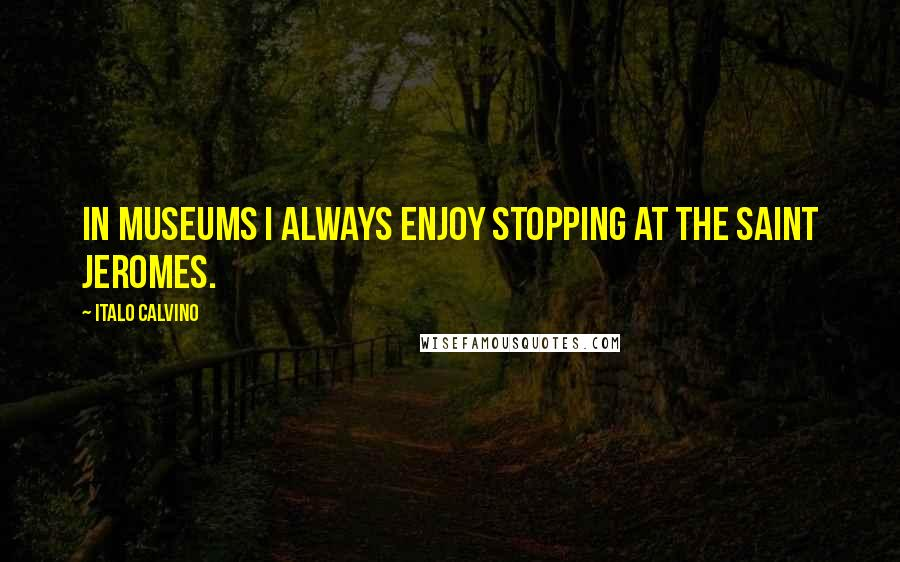 Italo Calvino quotes: In museums I always enjoy stopping at the Saint Jeromes.