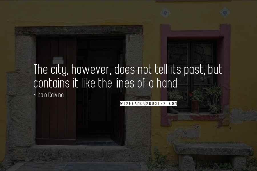 Italo Calvino quotes: The city, however, does not tell its past, but contains it like the lines of a hand