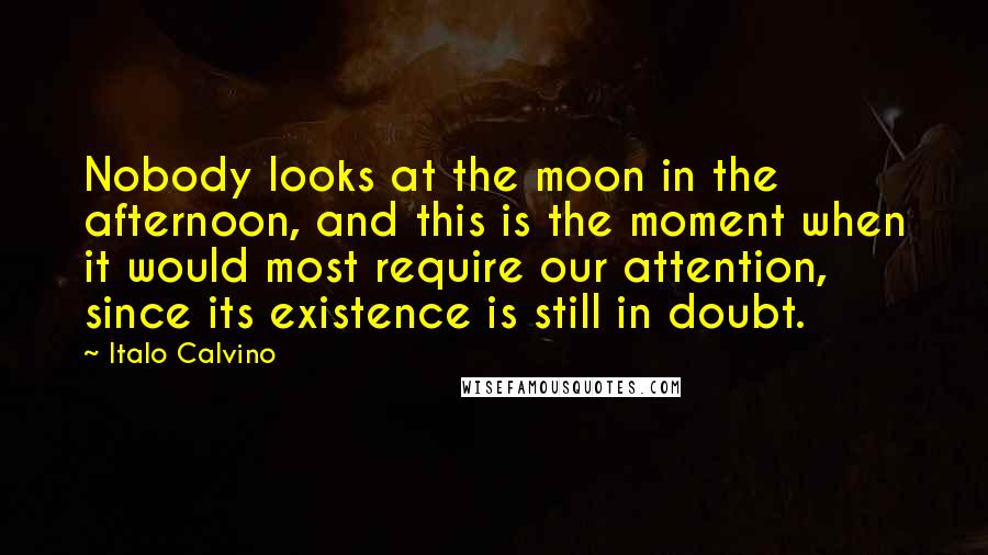Italo Calvino quotes: Nobody looks at the moon in the afternoon, and this is the moment when it would most require our attention, since its existence is still in doubt.
