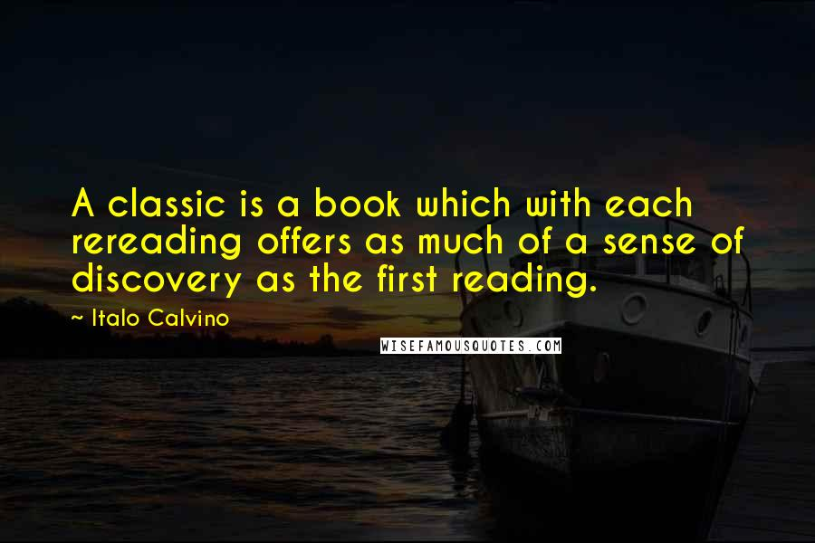 Italo Calvino quotes: A classic is a book which with each rereading offers as much of a sense of discovery as the first reading.