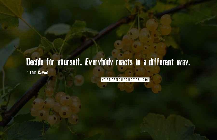 Italo Calvino quotes: Decide for yourself. Everybody reacts in a different way.