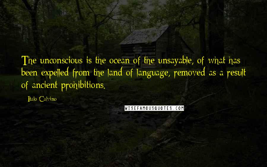 Italo Calvino quotes: The unconscious is the ocean of the unsayable, of what has been expelled from the land of language, removed as a result of ancient prohibitions.