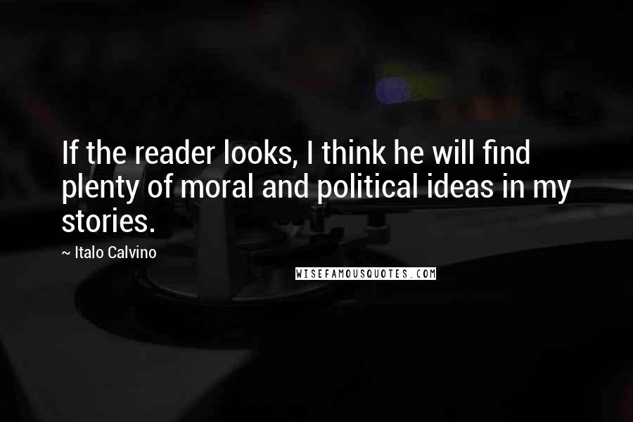 Italo Calvino quotes: If the reader looks, I think he will find plenty of moral and political ideas in my stories.