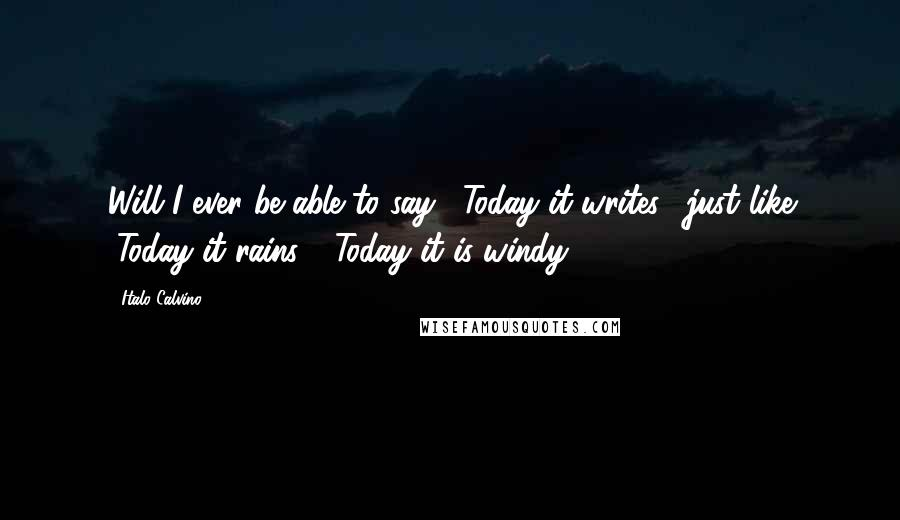 """Italo Calvino quotes: Will I ever be able to say, """"Today it writes,"""" just like """"Today it rains,"""" """"Today it is windy""""?"""