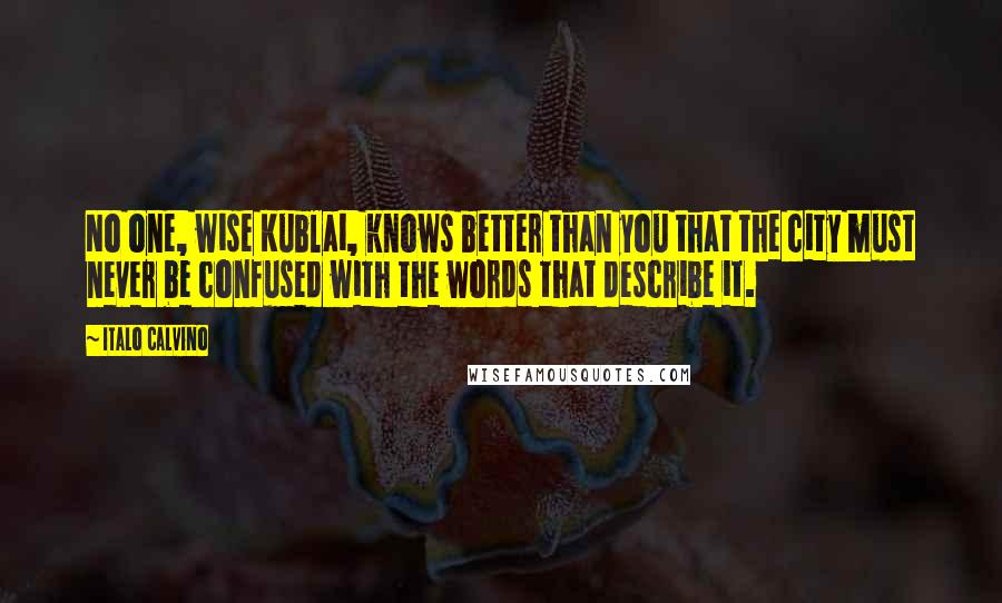 Italo Calvino quotes: No one, wise Kublai, knows better than you that the city must never be confused with the words that describe it.