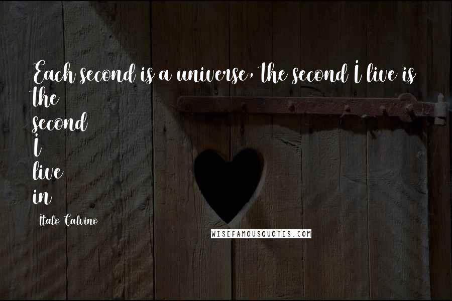 Italo Calvino quotes: Each second is a universe, the second I live is the second I live in
