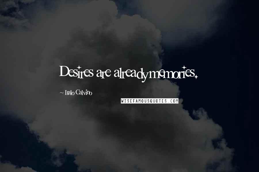 Italo Calvino quotes: Desires are already memories.