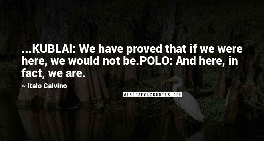 Italo Calvino quotes: ...KUBLAI: We have proved that if we were here, we would not be.POLO: And here, in fact, we are.