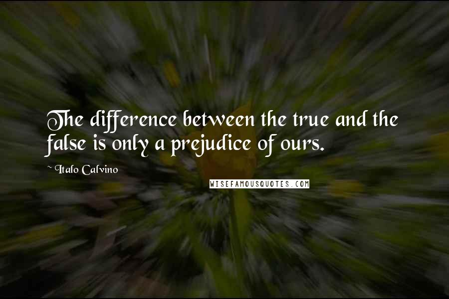 Italo Calvino quotes: The difference between the true and the false is only a prejudice of ours.