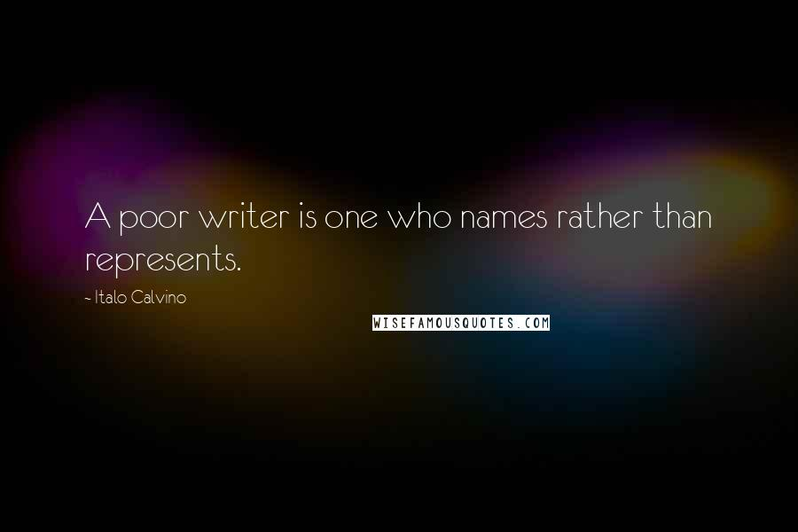 Italo Calvino quotes: A poor writer is one who names rather than represents.