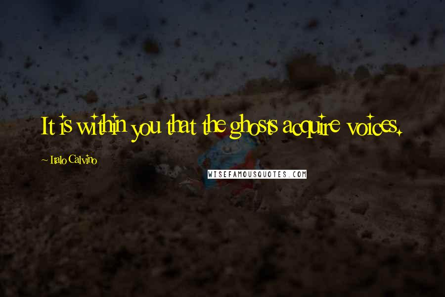 Italo Calvino quotes: It is within you that the ghosts acquire voices.