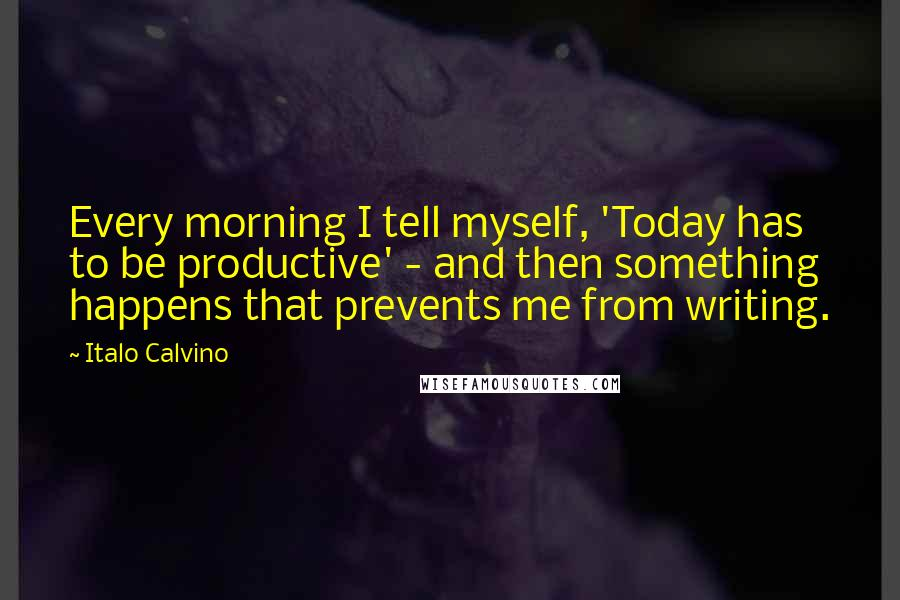 Italo Calvino quotes: Every morning I tell myself, 'Today has to be productive' - and then something happens that prevents me from writing.