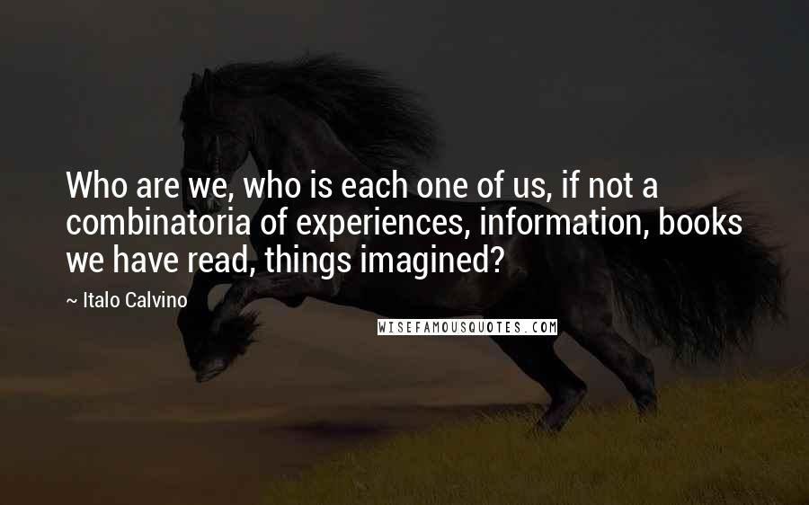 Italo Calvino quotes: Who are we, who is each one of us, if not a combinatoria of experiences, information, books we have read, things imagined?