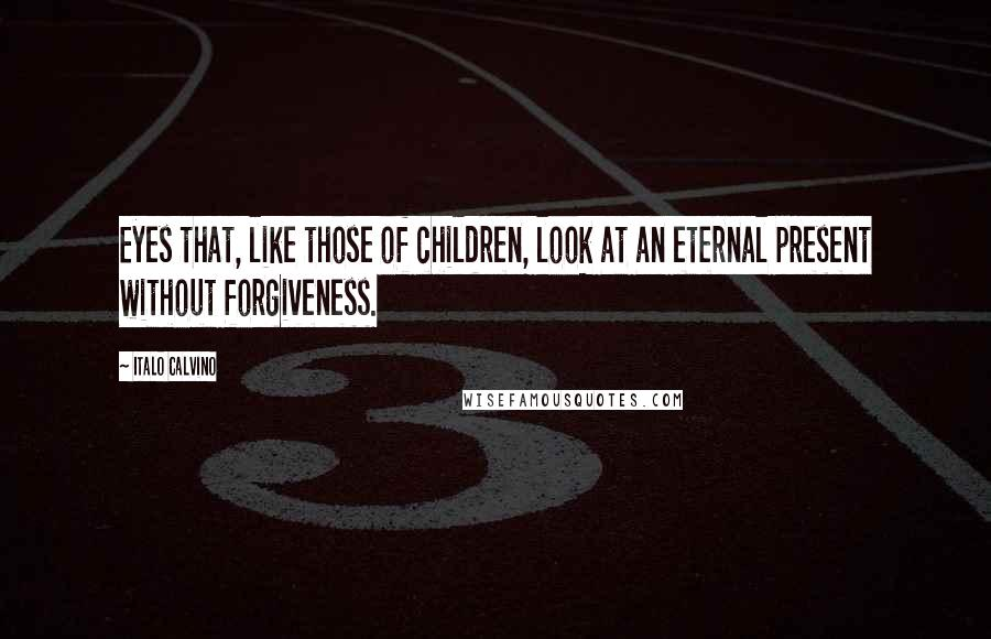 Italo Calvino quotes: Eyes that, like those of children, look at an eternal present without forgiveness.
