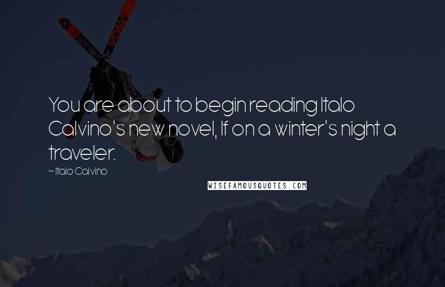 Italo Calvino quotes: You are about to begin reading Italo Calvino's new novel, If on a winter's night a traveler.