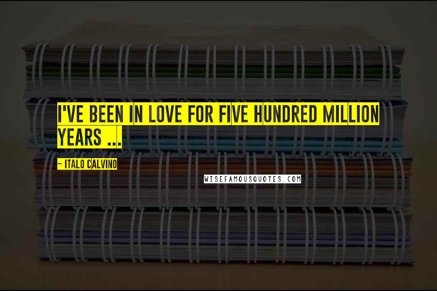 Italo Calvino quotes: I've been in love for five hundred million years ...