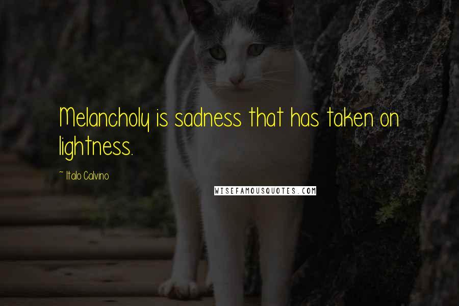 Italo Calvino quotes: Melancholy is sadness that has taken on lightness.