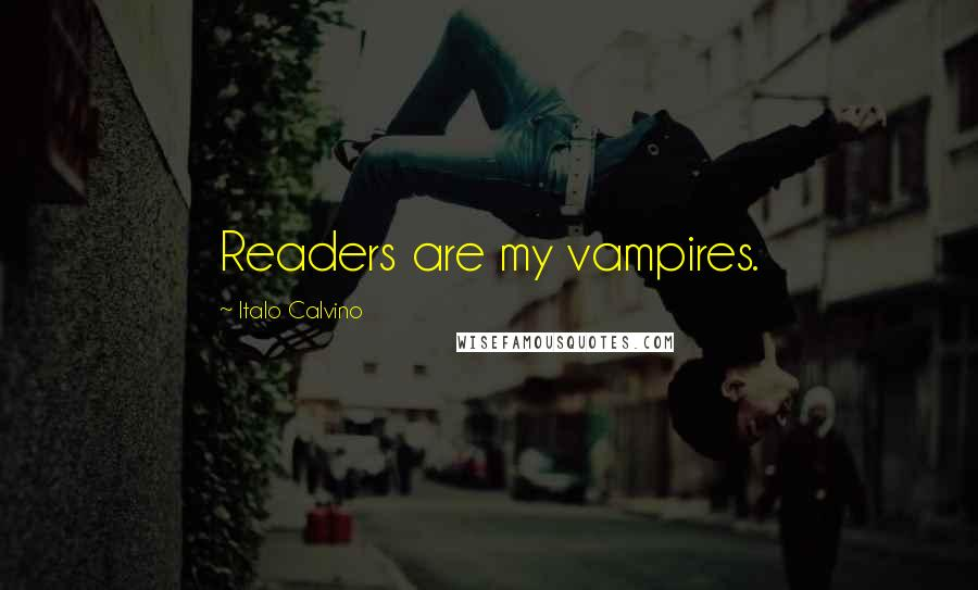 Italo Calvino quotes: Readers are my vampires.