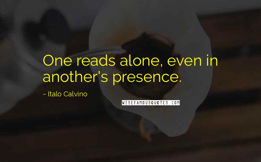 Italo Calvino quotes: One reads alone, even in another's presence.