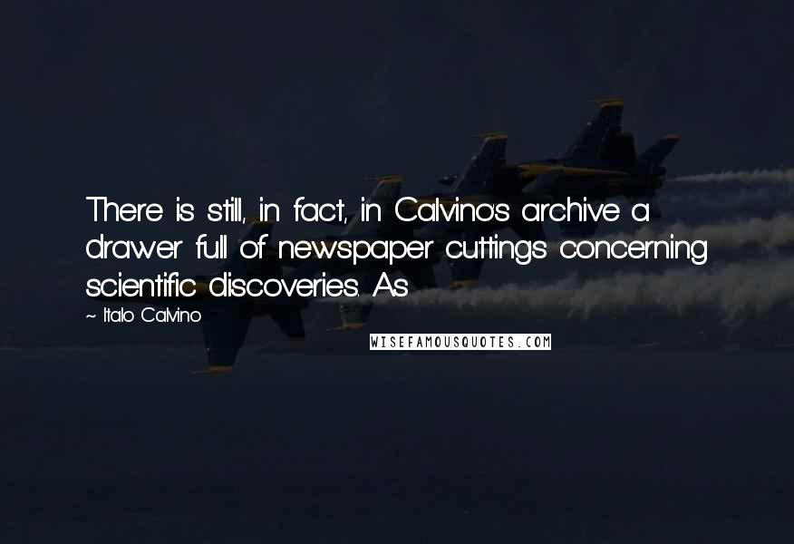 Italo Calvino quotes: There is still, in fact, in Calvino's archive a drawer full of newspaper cuttings concerning scientific discoveries. As