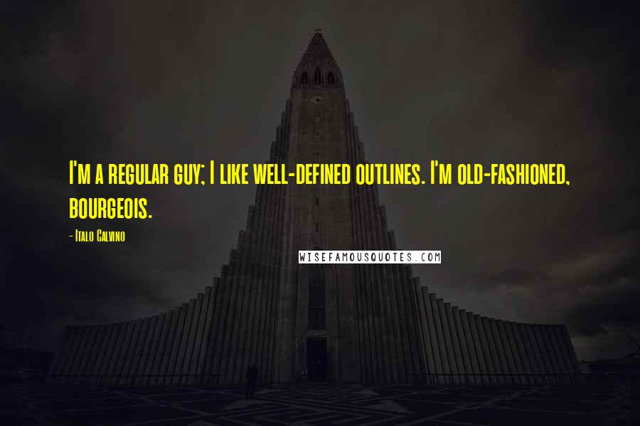 Italo Calvino quotes: I'm a regular guy; I like well-defined outlines. I'm old-fashioned, bourgeois.