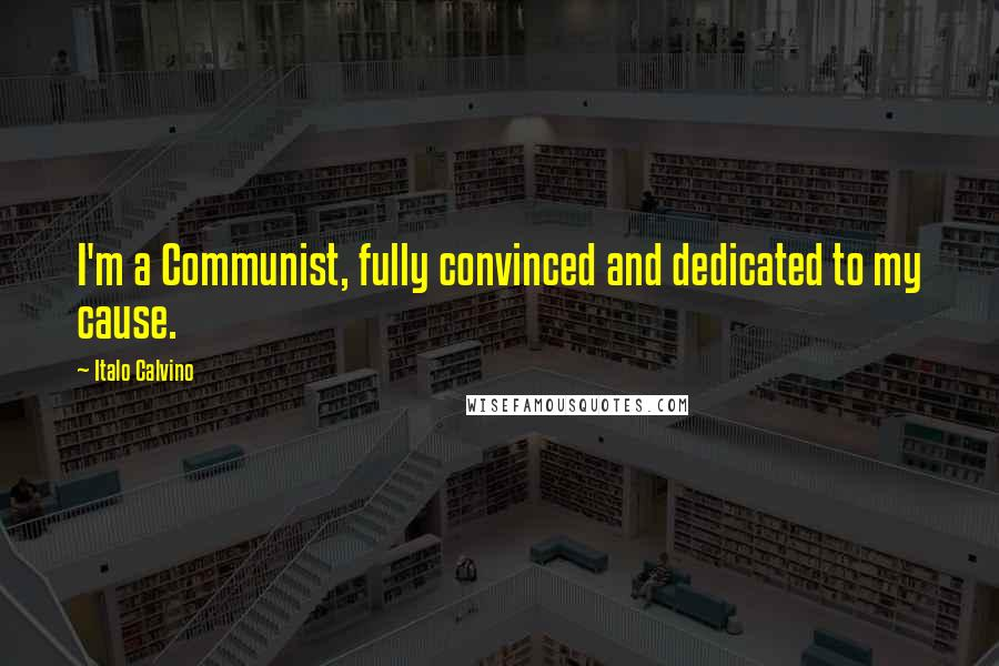 Italo Calvino quotes: I'm a Communist, fully convinced and dedicated to my cause.