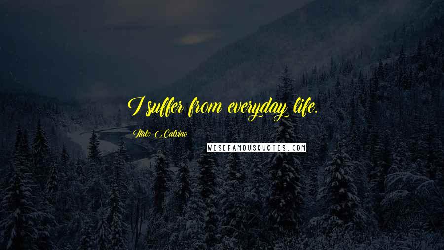 Italo Calvino quotes: I suffer from everyday life.