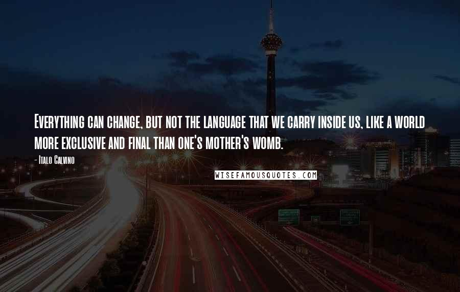 Italo Calvino quotes: Everything can change, but not the language that we carry inside us, like a world more exclusive and final than one's mother's womb.