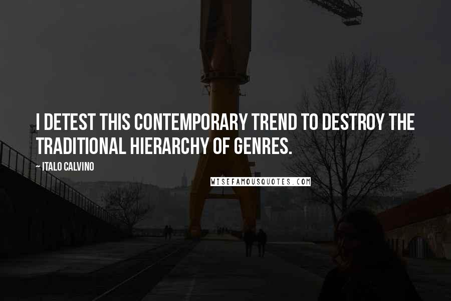 Italo Calvino quotes: I detest this contemporary trend to destroy the traditional hierarchy of genres.