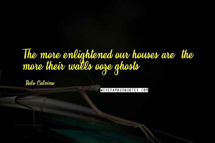 Italo Calvino quotes: The more enlightened our houses are, the more their walls ooze ghosts.