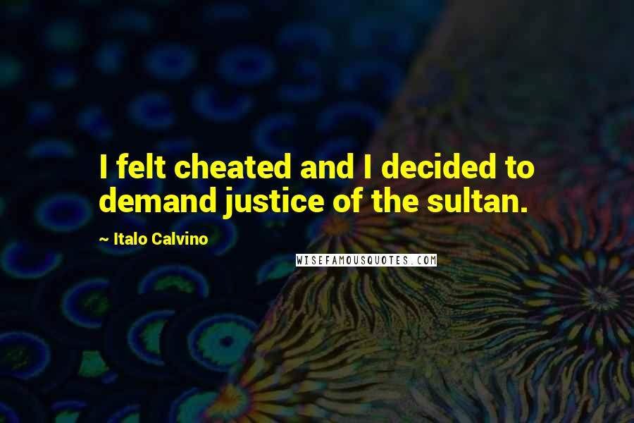 Italo Calvino quotes: I felt cheated and I decided to demand justice of the sultan.