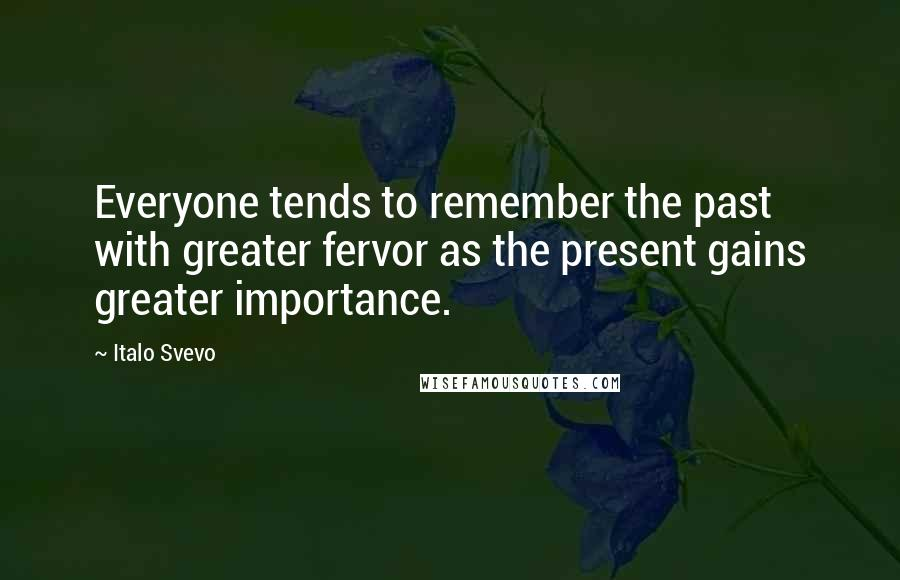 Italo Svevo quotes: Everyone tends to remember the past with greater fervor as the present gains greater importance.