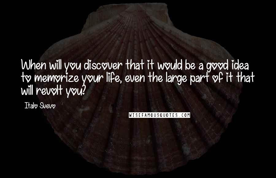 Italo Svevo quotes: When will you discover that it would be a good idea to memorize your life, even the large part of it that will revolt you?