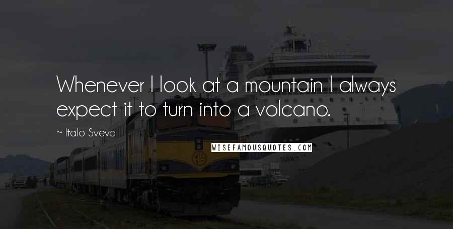 Italo Svevo quotes: Whenever I look at a mountain I always expect it to turn into a volcano.