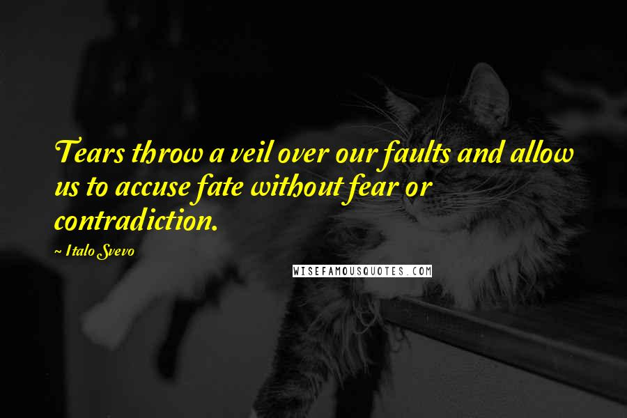 Italo Svevo quotes: Tears throw a veil over our faults and allow us to accuse fate without fear or contradiction.