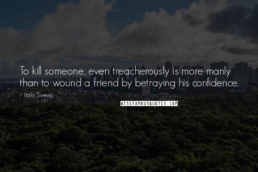 Italo Svevo quotes: To kill someone, even treacherously is more manly than to wound a friend by betraying his confidence.
