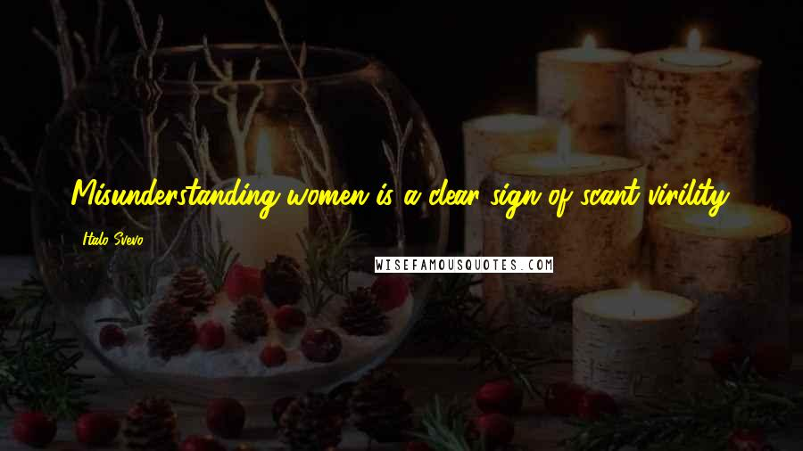 Italo Svevo quotes: Misunderstanding women is a clear sign of scant virility.