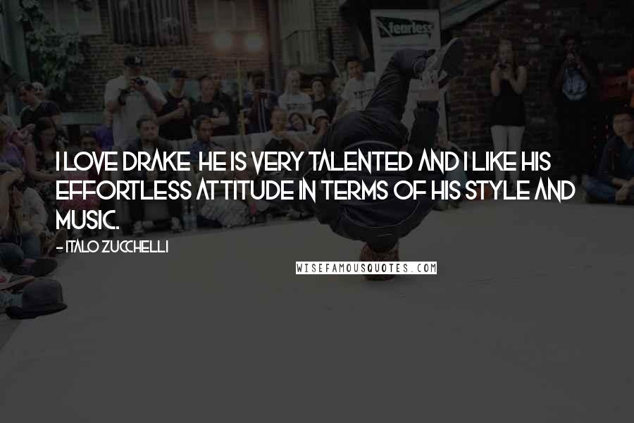 Italo Zucchelli quotes: I love Drake he is very talented and I like his effortless attitude in terms of his style and music.