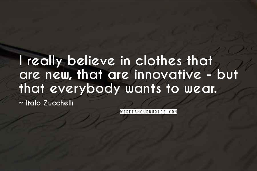 Italo Zucchelli quotes: I really believe in clothes that are new, that are innovative - but that everybody wants to wear.
