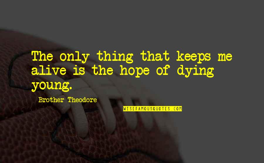 Its 3am Quotes By Brother Theodore: The only thing that keeps me alive is