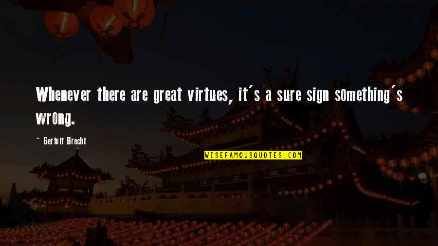 It's A Sign Quotes By Bertolt Brecht: Whenever there are great virtues, it's a sure